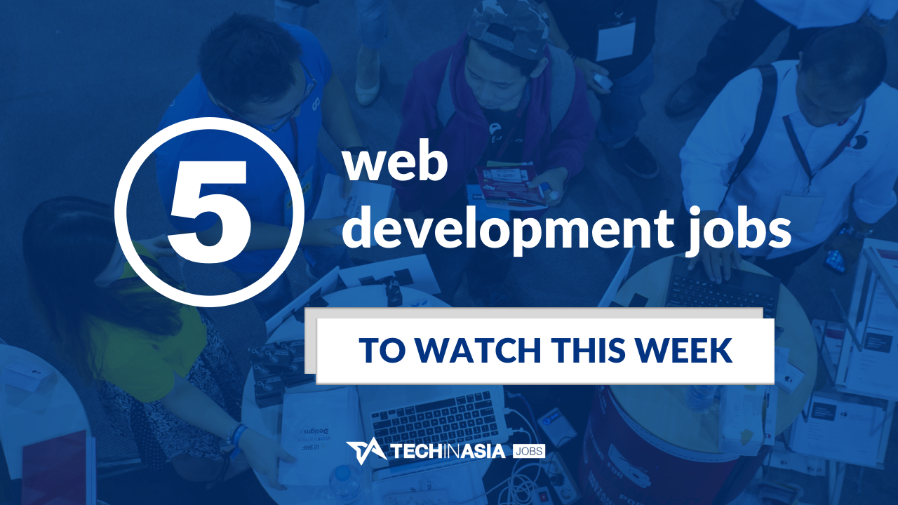 5 latest web development jobs on Tech in Asia